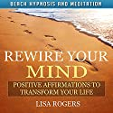 Rewire Your Mind: Positive Affirmations to Transform Your Life with Beach Hypnosis and Meditation Speech by Lisa Rogers Narrated by Natalya Bykov