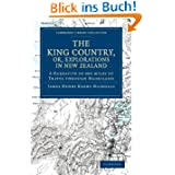 The King Country, Or, Explorations in New Zealand: A Narrative of 600 Miles of Travel Through Maoriland (Cambridge...