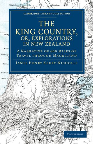 Der King Country oder, Erkundungen in Neuseeland: A Narrative of 600 Meilen von Reisen durch Maoriland (Cambridge Library Collection - Geschichte von Ozeanien)