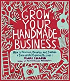 img - for Grow Your Handmade Business: How to Envision, Develop, and Sustain a Successful Creative Business by Chapin, Kari (2012) Paperback book / textbook / text book