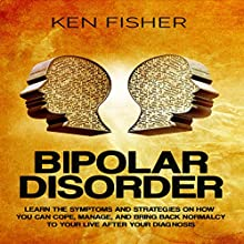 Bipolar Disorder: Learn the Symptoms and Strategies on How You Can Cope, Manage, and Bring Back Normalcy to Your Live after Your Diagnosis Audiobook by Ken Fisher Narrated by Jim D Johnston