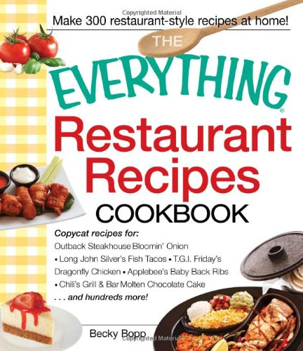 The Everything Restaurant Recipes Cookbook: Copycat recipes for Outback Steakhouse Bloomin' Onion, Long John Silver's Fish Tacos, TGI Friday's ... Cake...and hundreds more! (Everything Series)