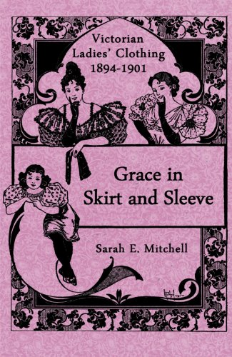 Grace in Skirt and Sleeve: Victorian Ladies' Clothing 1894-1901
