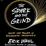 The Spark and the Grind: Ignite the Power of Disciplined Creativity   Erik Wahl