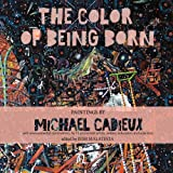 The Color of Being Born: Paintings by Michael Cadieux