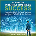 40 Rules for Internet Business Success: Escape the 9 to 5, Do Work You Love, and Build a Profitable Online Business | Matthew Paulson