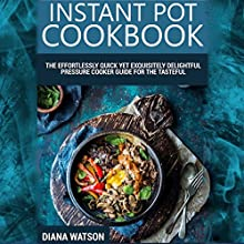 Instant Pot Cookbook: The Effortlessly Quick Yet Exquisite and Delightful Pressure Cooker Guide for the Tasteful, Healthy, and Truly Crave-Satisfying Instant Pot Recipes for All Audiobook by Diana Watson Narrated by Gail L. Chaffee