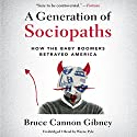 A Generation of Sociopaths: How the Baby Boomers Betrayed America Audiobook by Bruce Cannon Gibney Narrated by Wayne Pyle