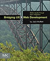 Bridging UX and Web Development: Better Results through Team Integration Front Cover