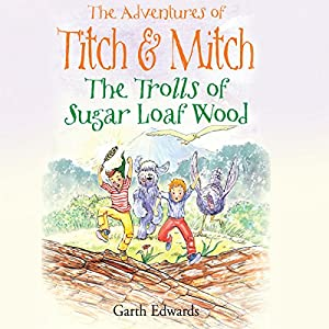 The Trolls of Sugar Loaf Wood: The Adventures of Titch and Mitch, Book 2 | [Garth Edwards]