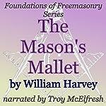 The Mason's Mallet: Foundations of Freemasonry Series | William Harvey