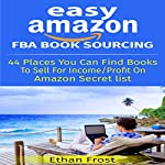 Easy Amazon FBA Book Sourcing: 44 Places You Can Find Books to Sell for Income and Profit on Amazon Secret List That Helps You Work from Home! | Ethan Frost