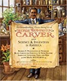 The Groundbreaking, Chance-Taking Life of George Washington Carver and Science and Invention in America (Cheryl Harness Histories)