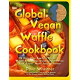The Global Vegan Waffle Cookbook: 82 dairy-free, egg-free recipes for waffles & toppings, including gluten-free, easy, exotic, sweet, spicy, & savory ~ Dave Wheitner