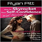 How to Skyrocket Your Self-Confidence with Women: A Complete Guide That Will Help You Change Your Dating Life Forever Hörbuch von Ryan Pitt Gesprochen von: John Fiore