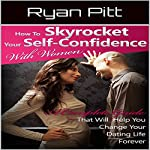 How to Skyrocket Your Self-Confidence with Women: A Complete Guide That Will Help You Change Your Dating Life Forever | Ryan Pitt