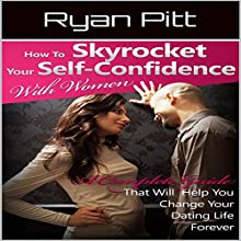 How to Skyrocket Your Self-Confidence with Women: A Complete Guide That Will Help You Change Your Dating Life Forever Audiobook by Ryan Pitt Narrated by John Fiore