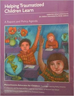 Helping Traumatized Children Learn; Supportive School Environments for Children Traumatized by Family Violence, susan f cole; jessica greenwald o'brien; geron gadd; joel ristuccia; luray wallace; michael gregory