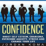 Confidence: Boost Self Esteem, Charisma, Overcome Anxiety, Stress and Change Your Life | Jordan Koma