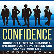Confidence: Boost Self Esteem, Charisma, Overcome Anxiety, Stress and Change Your Life Audiobook by Jordan Koma Narrated by James Killavey