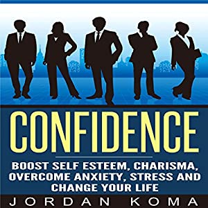 Confidence: Boost Self Esteem, Charisma, Overcome Anxiety, Stress and Change Your Life Audiobook