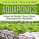 Aquaponics: How to Build Your Own Aquaponic System Audiobook by Celine Walker Narrated by C.J. McAllister