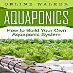Aquaponics: How to Build Your Own Aquaponic System | Celine Walker