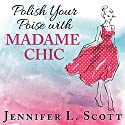 Polish Your Poise with Madame Chic: Lessons in Everyday Elegance (       UNABRIDGED) by Jennifer L. Scott Narrated by Amy Rubinate