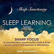 Sharp Focus & Concentration, Boost Mental Clarity & Brain Power: Sleep Learning, Guided Self Hypnosis & Affirmations (       UNABRIDGED) by Jupiter Productions Narrated by Anna Thompson