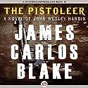 The Pistoleer: A Novel of John Wesley Hardin Audiobook by James C. Blake Narrated by Cris/Rob Dukehart/Shapiro
