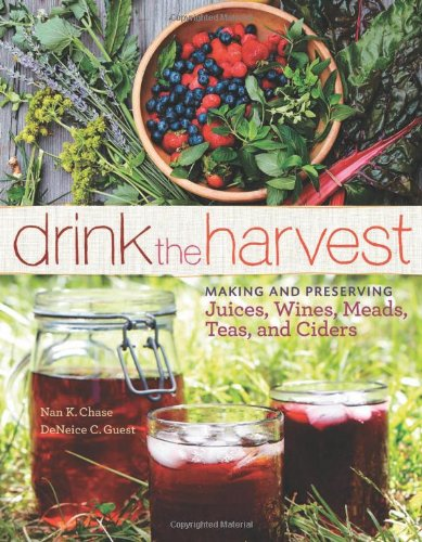 Drink the Harvest: Making and Preserving Juices, Wines, Meads, Teas, and Ciders by Nan K. Chase, DeNeice C. Guest