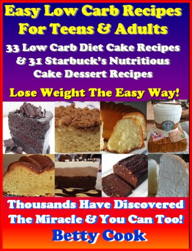 Easy Low Carb Cake Recipes For Teens: 33 Low Carb Diet Cake Dessert Recipes & 31 Starbuck's Nutritious Cake Dessert Recipes. The Best Seller Low Carb Recipes (Low Carb Diet Recipes)