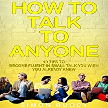 How to Talk to Anyone: 10 Tips to Become Fluent in Small Talk You Wish You Already Knew | Livre audio Auteur(s) : Simon Ruddy Narrateur(s) : Dave Wright