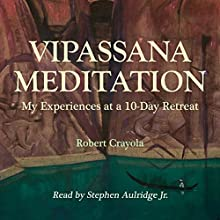 Vipassana Meditation: My Experiences at a 10-Day Retreat (       UNABRIDGED) by Robert Crayola Narrated by Stephen Paul Aulridge Jr.