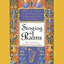 Singing the Psalms: How to Chant in the Christian Contemplative Tradition  by Cynthia Bourgeault Narrated by Cynthia Bourgeault