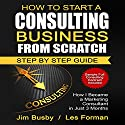 How to Start a Consulting Business from Scratch: Step by Step Guide: How I Became a Marketing Consultant in Just 3 Months Audiobook by Jim Busby, Les Forman Narrated by Randal Schaffer