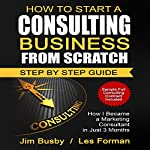 How to Start a Consulting Business from Scratch: Step by Step Guide: How I Became a Marketing Consultant in Just 3 Months | Jim Busby,Les Forman