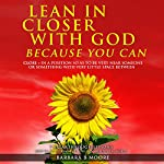 Lean in Closer with God Because You Can: 7 Breakthrough Lessons to Go Extreme Vertical in a Horizontal World, Volume 1 | Barbara Moore