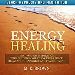 Energy Healing: Mindfulness Meditation with Guided Imagery for Inner Peace, Relaxation, Happiness and Peace of Mind | M. K. Brown