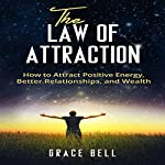 The Law of Attraction: How to Attract Positive Energy, Better Relationships, and Wealth | Grace Bell