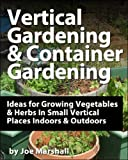 Vertical Gardening and Container Gardening - Ideas for Growing Vegetables and Herbs In Small Vertical Places Outdoors and Indoors