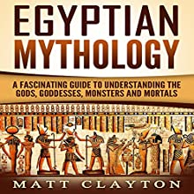 Egyptian Mythology: A Fascinating Guide to Understanding the Gods, Goddesses, Monsters, and Mortals Audiobook by Matt Clayton Narrated by J. D. Kelly