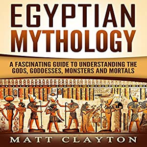 Egyptian Mythology: A Fascinating Guide to Understanding the Gods, Goddesses, Monsters, and Mortals Hörbuch von Matt Clayton Gesprochen von: J. D. Kelly