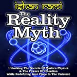 The Reality Myth: Unlocking the Secrets of Modern Physics & the Power of Intention While Redefining Your Place in the Universe | Ishan Rami
