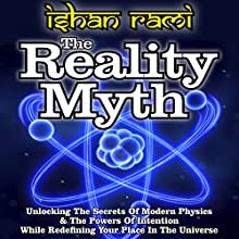 The Reality Myth: Unlocking the Secrets of Modern Physics & the Power of Intention While Redefining Your Place in the Universe (       UNABRIDGED) by Ishan Rami Narrated by Gregory Shinn
