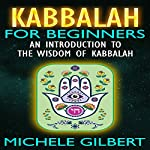 Kabbalah for Beginners: An Introduction to the Wisdom of Kabbalah | Michele Gilbert