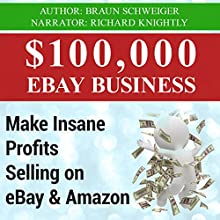 $100,000 eBay Business: Make Insane Profits Selling on eBay & Amazon (       UNABRIDGED) by Braun Schweiger Narrated by Richard Knightly