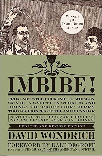 "Imbibe! Updated and Revised Edition: From Absinthe Cocktail to Whiskey Smash, a Salute in Stories and Drinks to ""Professor"" Jerry Thomas, Pioneer of the American Bar written by David Wondrich"