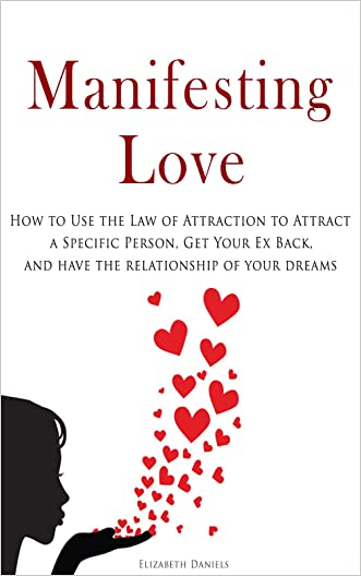 Manifesting Love: How to Use the Law of Attraction to Attract a Specific Person, Get Your Ex Back, and Have the Relationship of Your Dreams written by Elizabeth Daniels