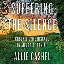 Suffering the Silence: Chronic Lyme Disease in an Age of Denial Audiobook by Allie Cashel, Bernard Raxlen - foreword Narrated by Mandy Kaplan